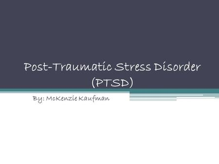 Post-Traumatic Stress Disorder (PTSD) By: McKenzie Kaufman.