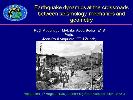 Earthquake dynamics at the crossroads between seismology, mechanics and geometry Raúl Madariaga, Mokhtar Adda-Bedia ENS Paris, Jean-Paul Ampuero, ETH Zürich,