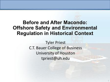 1 Before and After Macondo: Offshore Safety and Environmental Regulation in Historical Context Tyler Priest C.T. Bauer College of Business University of.