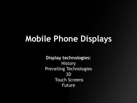 Mobile Phone Displays Display technologies: History Prevailing Technologies 3D Touch Screens Future.