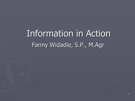 1 Information in Action Fanny Widadie, S.P., M.Agr.