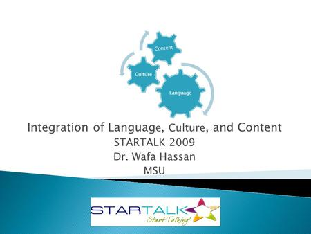 Language Culture Content Integration of Languag e, Culture, and Content STARTALK 2009 Dr. Wafa Hassan MSU.