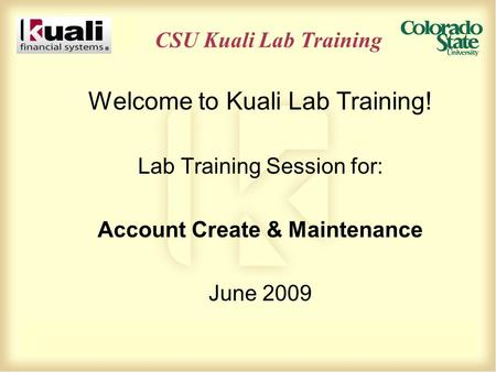 CSU Kuali Lab Training Welcome to Kuali Lab Training! Lab Training Session for: Account Create & Maintenance June 2009.