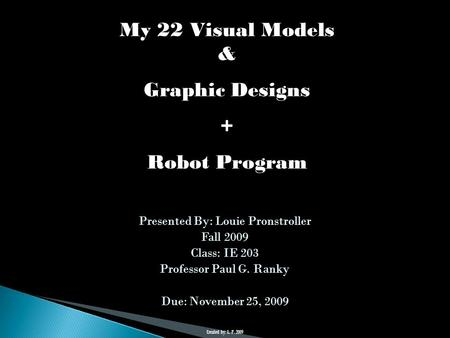 Presented By: Louie Pronstroller Fall 2009 Class: IE 203 Professor Paul G. Ranky Due: November 25, 2009 My 22 Visual Models & Graphic Designs + Robot Program.