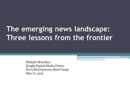The emerging news landscape: Three lessons from the frontier Michele McLellan Knight Digital Media Center News Entrepreneur Boot Camp May 17, 2011.