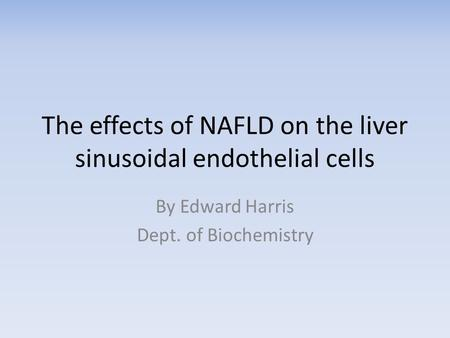 The effects of NAFLD on the liver sinusoidal endothelial cells By Edward Harris Dept. of Biochemistry.