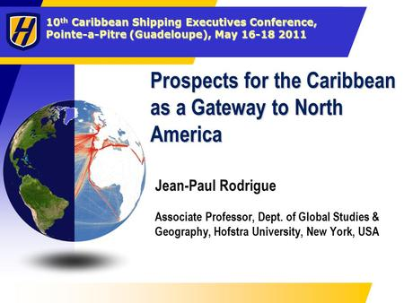 10 th Caribbean Shipping Executives Conference, Pointe-a-Pitre (Guadeloupe), May 16-18 2011 Prospects for the Caribbean as a Gateway to North America Jean-Paul.