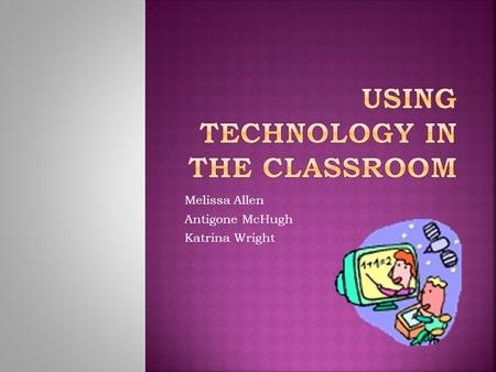 Melissa Allen Antigone McHugh Katrina Wright  Introductory video clips  How we used technology in our classroom at JGMS  What we used for technology.