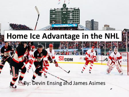 Home Ice Advantage in the NHL By: Devin Ensing and James Asimes.