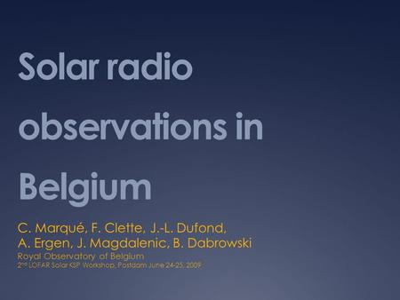 Solar radio observations in Belgium C. Marqué, F. Clette, J.-L. Dufond, A. Ergen, J. Magdalenic, B. Dabrowski Royal Observatory of Belgium 2 nd LOFAR Solar.