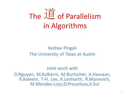 The of Parallelism in Algorithms Keshav Pingali The University of Texas at Austin Joint work with D.Nguyen, M.Kulkarni, M.Burtscher, A.Hassaan, R.Kaleem,
