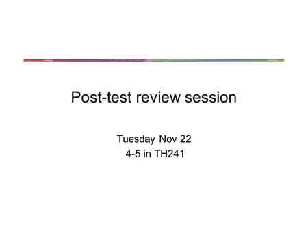 Post-test review session Tuesday Nov 22 4-5 in TH241.