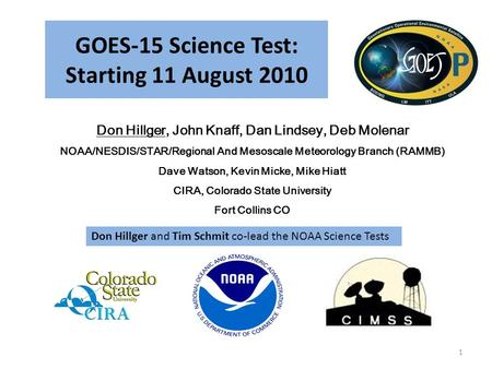 GOES-15 Science Test: Starting 11 August 2010 Don Hillger, John Knaff, Dan Lindsey, Deb Molenar NOAA/NESDIS/STAR/Regional And Mesoscale Meteorology Branch.