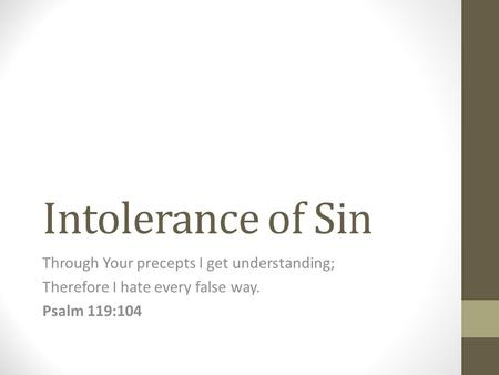 Intolerance of Sin Through Your precepts I get understanding; Therefore I hate every false way. Psalm 119:104.