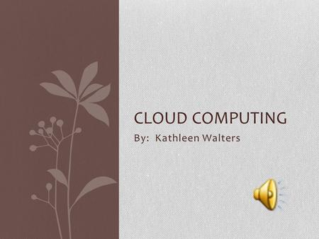 By: Kathleen Walters CLOUD COMPUTING Definition Cloud computing allows multiple computers to connect to one main network. Instead of installing different.