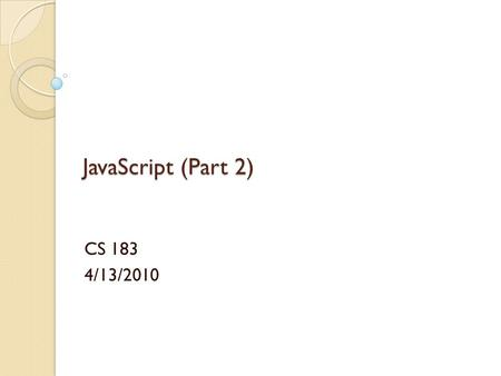 JavaScript (Part 2) CS 183 4/13/2010. JavaScript (Part 2) Will cover: ◦ For.. In ◦ Events ◦ Try.. Catch, Throw ◦ Objects.
