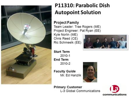 P11310: Parabolic Dish Autopoint Solution Project Family Team Leader: Trae Rogers (ME) Project Engineer: Pat Ryan (EE) Kyle Norlin (ME) Chris Reed (CE)