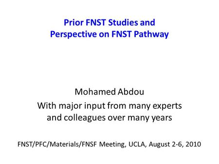 Prior FNST Studies and Perspective on FNST Pathway Mohamed Abdou With major input from many experts and colleagues over many years FNST/PFC/Materials/FNSF.
