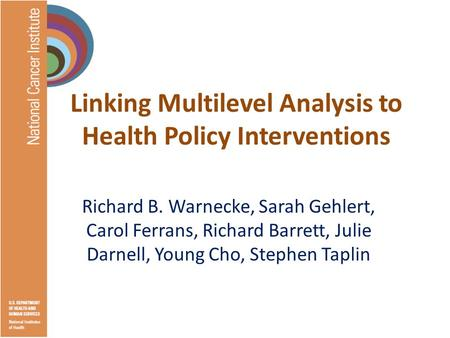 Linking Multilevel Analysis to Health Policy Interventions Richard B. Warnecke, Sarah Gehlert, Carol Ferrans, Richard Barrett, Julie Darnell, Young Cho,