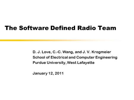 The Software Defined Radio Team D. J. Love, C.-C. Wang, and J. V. Krogmeier School of Electrical and Computer Engineering Purdue University, West Lafayette.