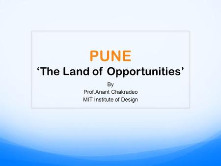 PUNE 'The Land of Opportunities' By Prof.Anant Chakradeo MIT Institute of Design.