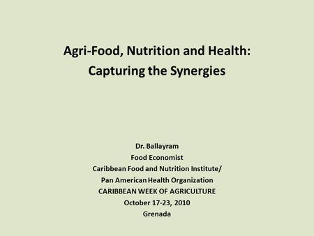 Agri-Food, Nutrition and Health: Capturing the Synergies Dr. Ballayram Food Economist Caribbean Food and Nutrition Institute/ Pan American Health Organization.