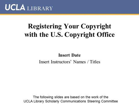 Registering Your Copyright with the U.S. Copyright Office Insert Date Insert Instructors' Names / Titles The following slides are based on the work of.