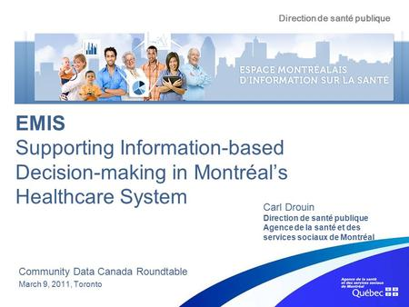 EMIS Supporting Information-based Decision-making in Montréal's Healthcare System Community Data Canada Roundtable March 9, 2011, Toronto Carl Drouin Direction.