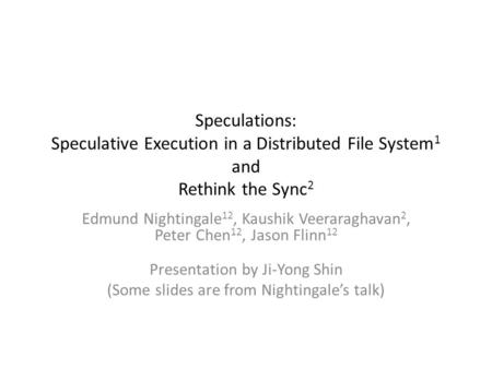 Speculations: Speculative Execution in a Distributed File System 1 and Rethink the Sync 2 Edmund Nightingale 12, Kaushik Veeraraghavan 2, Peter Chen 12,