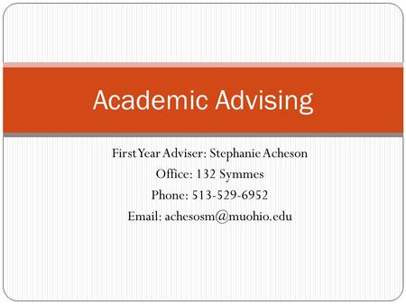 First Year Adviser: Stephanie Acheson Office: 132 Symmes Phone: 513-529-6952   Academic Advising.