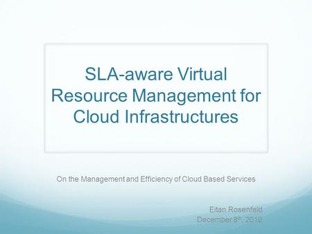 SLA-aware Virtual Resource Management for Cloud Infrastructures On the Management and Efficiency of Cloud Based Services Eitan Rosenfeld December 8 th,