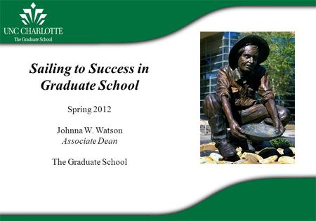 Sailing to Success in Graduate School Spring 2012 Johnna W. Watson Associate Dean The Graduate School.