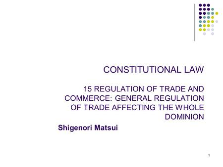 1 CONSTITUTIONAL LAW 15 REGULATION OF TRADE AND COMMERCE: GENERAL REGULATION OF TRADE AFFECTING THE WHOLE DOMINION Shigenori Matsui.