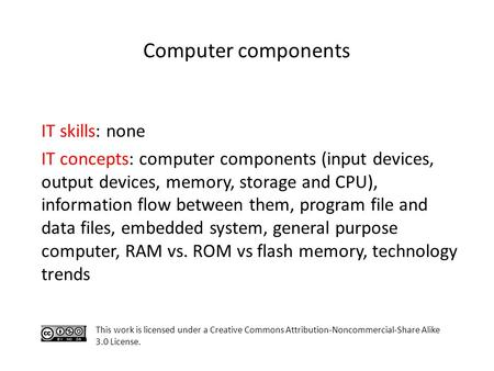 Computer components IT skills: none IT concepts: computer components (input devices, output devices, memory, storage and CPU), information flow between.