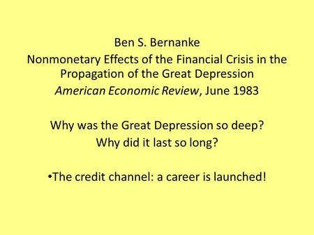 Ben S. Bernanke Nonmonetary Effects of the Financial Crisis in the Propagation of the Great Depression American Economic Review, June 1983 Why was the.