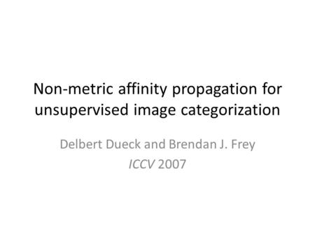 Non-metric affinity propagation for unsupervised image categorization Delbert Dueck and Brendan J. Frey ICCV 2007.