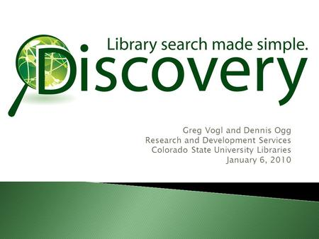 Greg Vogl and Dennis Ogg Research and Development Services Colorado State University Libraries January 6, 2010.