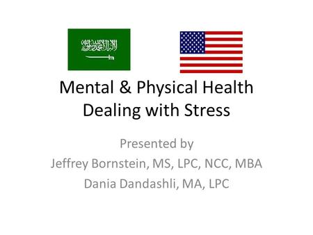 Mental & Physical Health Dealing with Stress Presented by Jeffrey Bornstein, MS, LPC, NCC, MBA Dania Dandashli, MA, LPC.