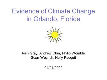Evidence of Climate Change in Orlando, Florida Josh Gray, Andrew Chin, Philip Womble, Sean Weyrich, Holly Padgett 04/21/2009.