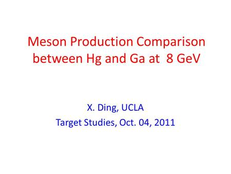 Meson Production Comparison between Hg and Ga at 8 GeV X. Ding, UCLA Target Studies, Oct. 04, 2011.