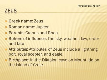  Greek name: Zeus  Roman name: Jupiter  Parents: Cronus and Rhea  Sphere of influence: The sky, weather, law, order and fate  Attributes: Attributes.