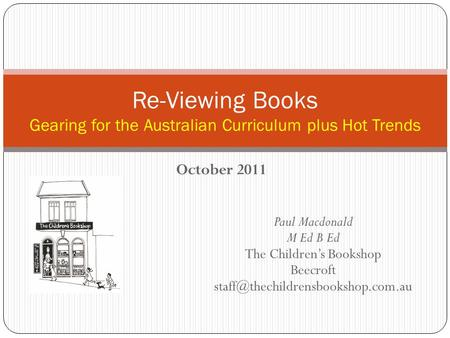October 2011 Re-Viewing Books Gearing for the Australian Curriculum plus Hot Trends Paul Macdonald M Ed B Ed The Children's Bookshop Beecroft
