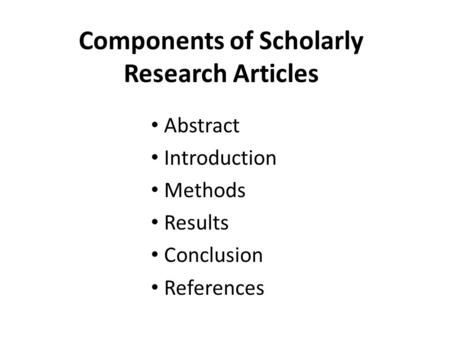 Components of Scholarly Research Articles Abstract Introduction Methods Results Conclusion References.