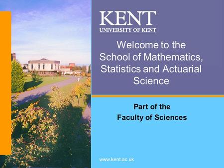 Www.kent.ac.uk Welcome to the School of Mathematics, Statistics and Actuarial Science Part of the Faculty of Sciences.