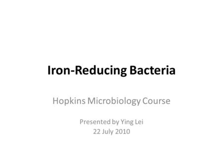 Iron-Reducing Bacteria Hopkins Microbiology Course Presented by Ying Lei 22 July 2010.