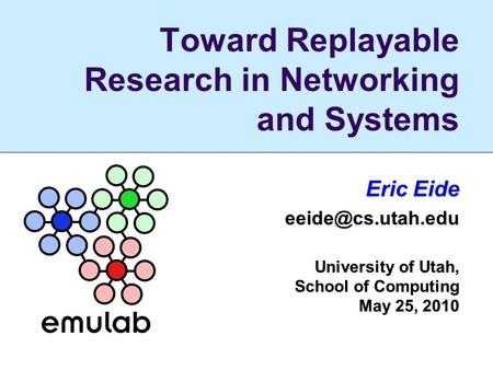 Toward Replayable Research in Networking and Systems Eric Eide University of Utah, School of Computing May 25, 2010.
