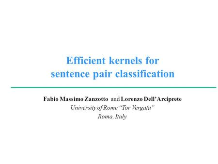 "Fabio Massimo Zanzotto and Lorenzo Dell'Arciprete University of Rome ""Tor Vergata"" Roma, Italy Efficient kernels for sentence pair classification."