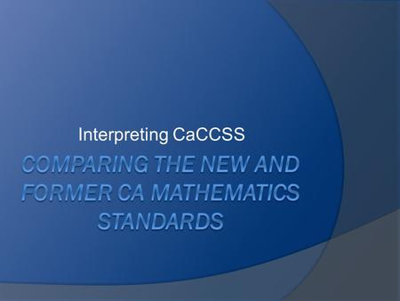 Interpreting CaCCSS. Desired Outcomes In this activity, participants will:  Identify examples of increased clarity and specificity in the new standards.
