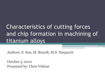 Characteristics of cutting forces and chip formation in machining of titanium alloys Authors: S. Sun, M. Brandt, M.S. Dargusch October 5, 2010 Presented.