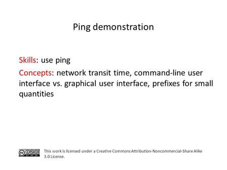 Skills: use ping Concepts: network transit time, command-line user interface vs. graphical user interface, prefixes for small quantities This work is licensed.